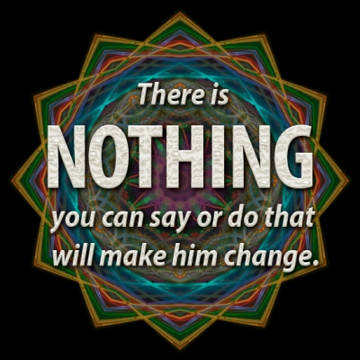 nothing you can say or do will make him change